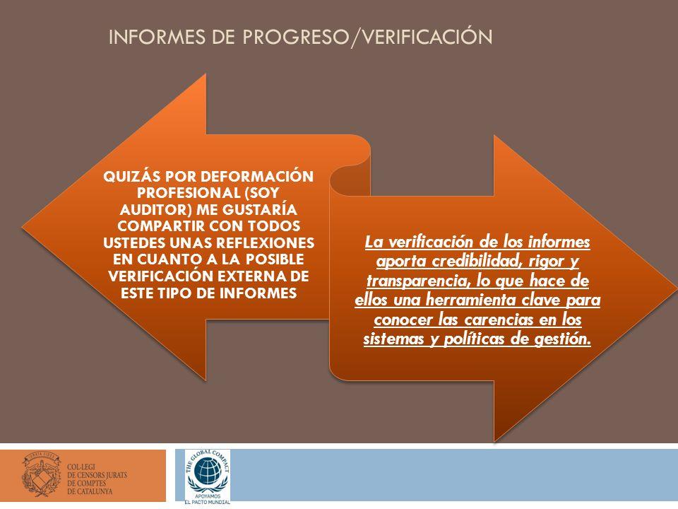 INFORMES DE PROGRESO/VERIFICACIÓN QUIZÁS POR DEFORMACIÓN PROFESIONAL (SOY AUDITOR) ME GUSTARÍA COMPARTIR CON TODOS USTEDES UNAS REFLEXIONES EN CUANTO A LA POSIBLE VERIFICACIÓN EXTERNA DE ESTE TIPO DE INFORMES La verificación de los informes aporta credibilidad, rigor y transparencia, lo que hace de ellos una herramienta clave para conocer las carencias en los sistemas y políticas de gestión.