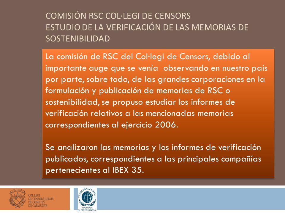 COMISIÓN RSC COL·LEGI DE CENSORS ESTUDIO DE LA VERIFICACIÓN DE LAS MEMORIAS DE SOSTENIBILIDAD La comisión de RSC del Col·legi de Censors, debido al importante auge que se venía observando en nuestro país por parte, sobre todo, de las grandes corporaciones en la formulación y publicación de memorias de RSC o sostenibilidad, se propuso estudiar los informes de verificación relativos a las mencionadas memorias correspondientes al ejercicio 2006.
