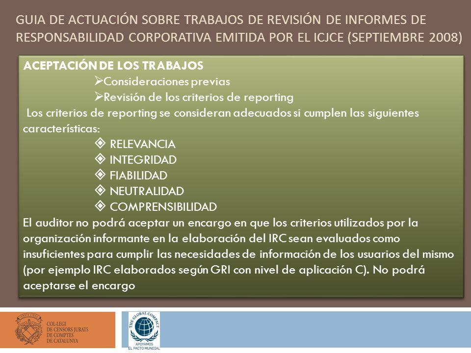 GUIA DE ACTUACIÓN SOBRE TRABAJOS DE REVISIÓN DE INFORMES DE RESPONSABILIDAD CORPORATIVA EMITIDA POR EL ICJCE (SEPTIEMBRE 2008) ACEPTACIÓN DE LOS TRABAJOS Consideraciones previas Revisión de los criterios de reporting Los criterios de reporting se consideran adecuados si cumplen las siguientes características: RELEVANCIA INTEGRIDAD FIABILIDAD NEUTRALIDAD COMPRENSIBILIDAD El auditor no podrá aceptar un encargo en que los criterios utilizados por la organización informante en la elaboración del IRC sean evaluados como insuficientes para cumplir las necesidades de información de los usuarios del mismo (por ejemplo IRC elaborados según GRI con nivel de aplicación C).