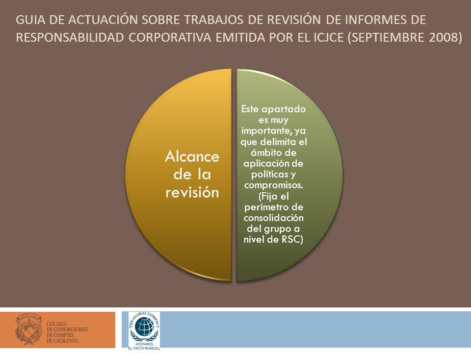 GUIA DE ACTUACIÓN SOBRE TRABAJOS DE REVISIÓN DE INFORMES DE RESPONSABILIDAD CORPORATIVA EMITIDA POR EL ICJCE (SEPTIEMBRE 2008) Este apartado es muy importante, ya que delimita el ámbito de aplicación de políticas y compromisos.