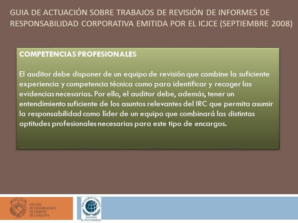 GUIA DE ACTUACIÓN SOBRE TRABAJOS DE REVISIÓN DE INFORMES DE RESPONSABILIDAD CORPORATIVA EMITIDA POR EL ICJCE (SEPTIEMBRE 2008) COMPETENCIAS PROFESIONALES El auditor debe disponer de un equipo de revisión que combine la suficiente experiencia y competencia técnica como para identificar y recoger las evidencias necesarias.