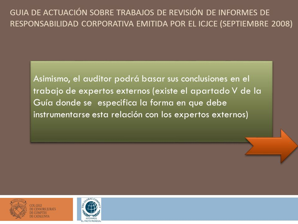 GUIA DE ACTUACIÓN SOBRE TRABAJOS DE REVISIÓN DE INFORMES DE RESPONSABILIDAD CORPORATIVA EMITIDA POR EL ICJCE (SEPTIEMBRE 2008) Asimismo, el auditor podrá basar sus conclusiones en el trabajo de expertos externos (existe el apartado V de la Guía donde se especifica la forma en que debe instrumentarse esta relación con los expertos externos)