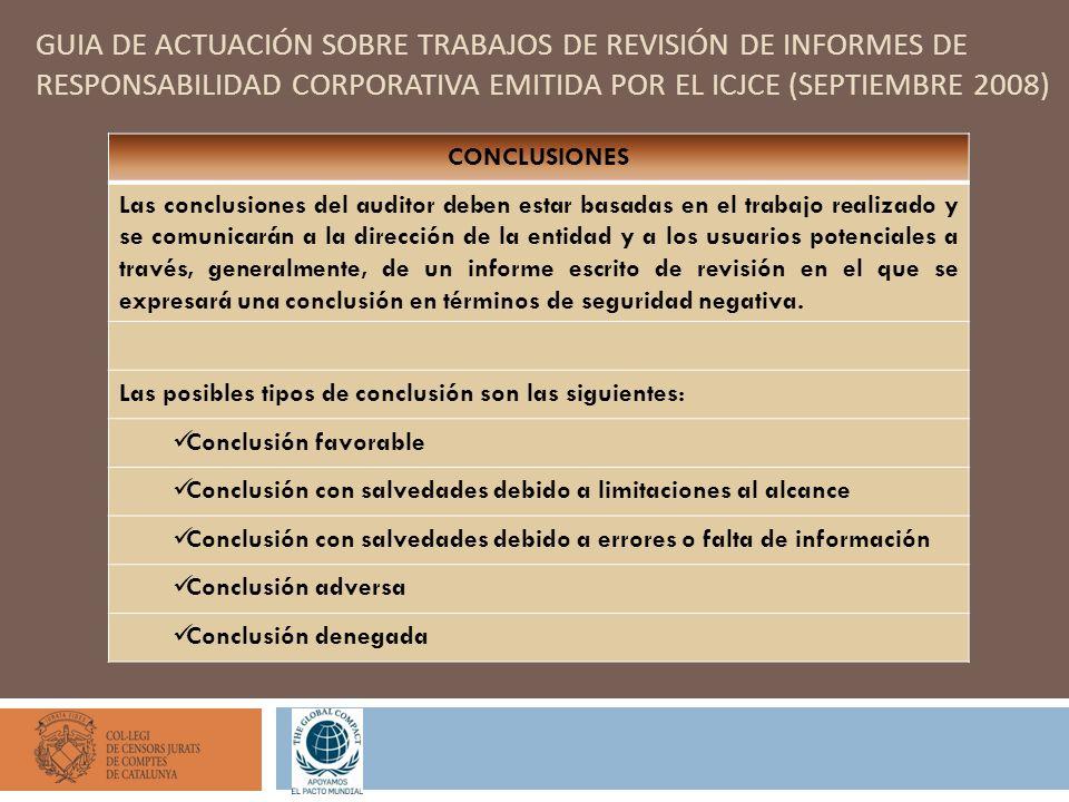 GUIA DE ACTUACIÓN SOBRE TRABAJOS DE REVISIÓN DE INFORMES DE RESPONSABILIDAD CORPORATIVA EMITIDA POR EL ICJCE (SEPTIEMBRE 2008) CONCLUSIONES Las conclusiones del auditor deben estar basadas en el trabajo realizado y se comunicarán a la dirección de la entidad y a los usuarios potenciales a través, generalmente, de un informe escrito de revisión en el que se expresará una conclusión en términos de seguridad negativa.