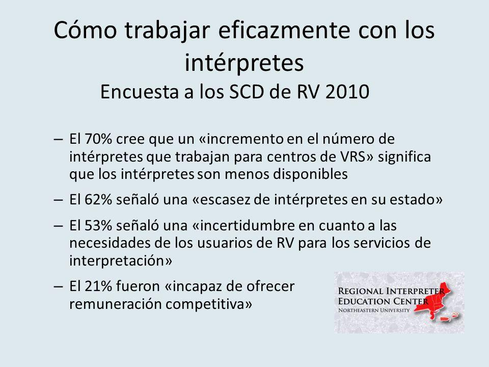 Cómo trabajar eficazmente con los intérpretes – El 70% cree que un «incremento en el número de intérpretes que trabajan para centros de VRS» significa que los intérpretes son menos disponibles – El 62% señaló una «escasez de intérpretes en su estado» – El 53% señaló una «incertidumbre en cuanto a las necesidades de los usuarios de RV para los servicios de interpretación» – El 21% fueron «incapaz de ofrecer remuneración competitiva» Encuesta a los SCD de RV 2010