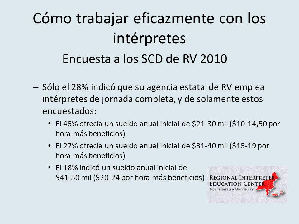 Cómo trabajar eficazmente con los intérpretes – Sólo el 28% indicó que su agencia estatal de RV emplea intérpretes de jornada completa, y de solamente estos encuestados: El 45% ofrecía un sueldo anual inicial de $21-30 mil ($10-14,50 por hora más beneficios) El 27% ofrecía un sueldo anual inicial de $31-40 mil ($15-19 por hora más beneficios) El 18% indicó un sueldo anual inicial de $41-50 mil ($20-24 por hora más beneficios) Encuesta a los SCD de RV 2010