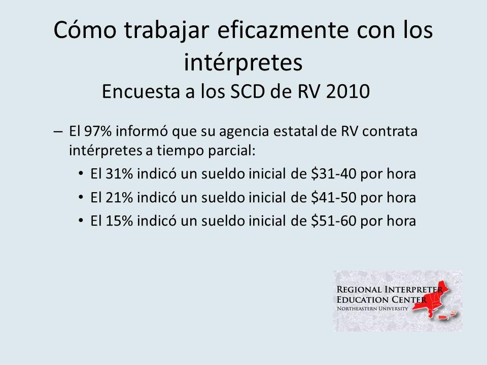 Cómo trabajar eficazmente con los intérpretes – El 97% informó que su agencia estatal de RV contrata intérpretes a tiempo parcial: El 31% indicó un sueldo inicial de $31-40 por hora El 21% indicó un sueldo inicial de $41-50 por hora El 15% indicó un sueldo inicial de $51-60 por hora Encuesta a los SCD de RV 2010