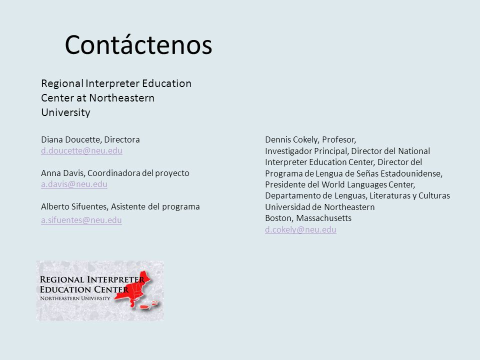 Contáctenos Regional Interpreter Education Center at Northeastern University Diana Doucette, Directora  Anna Davis, Coordinadora del proyecto  Alberto Sifuentes, Asistente del programa  Dennis Cokely, Profesor, Investigador Principal, Director del National Interpreter Education Center, Director del Programa de Lengua de Señas Estadounidense, Presidente del World Languages Center, Departamento de Lenguas, Literaturas y Culturas Universidad de Northeastern Boston, Massachusetts