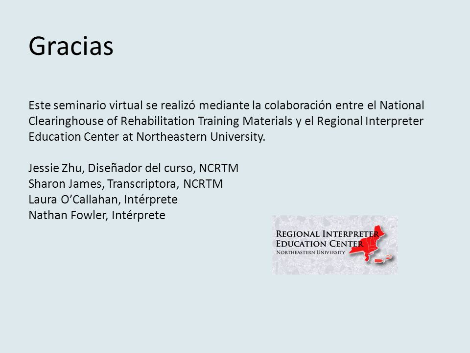 Gracias Este seminario virtual se realizó mediante la colaboración entre el National Clearinghouse of Rehabilitation Training Materials y el Regional Interpreter Education Center at Northeastern University.