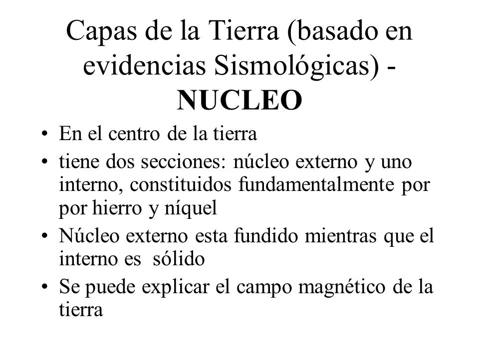 Capas de la Tierra (basado en evidencias Sismológicas) - NUCLEO En el centro de la tierra tiene dos secciones: núcleo externo y uno interno, constitui