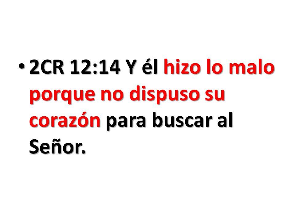 2CR 12:14 Y él hizo lo malo porque no dispuso su corazón para buscar al Señor. 2CR 12:14 Y él hizo lo malo porque no dispuso su corazón para buscar al