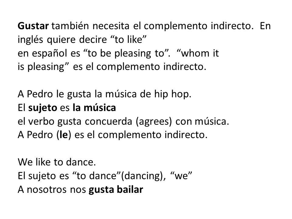 Gustar también necesita el complemento indirecto. En inglés quiere decire to like en español es to be pleasing to. whom it is pleasing es el complemen