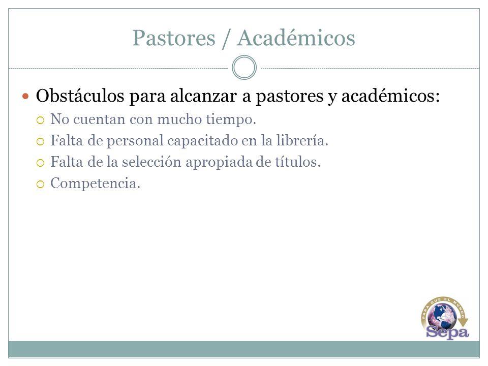 Pastores / Académicos Obstáculos para alcanzar a pastores y académicos: No cuentan con mucho tiempo. Falta de personal capacitado en la librería. Falt