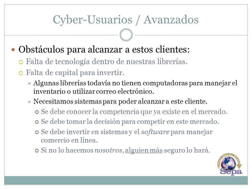 Cyber-Usuarios / Avanzados Obstáculos para alcanzar a estos clientes: Falta de tecnología dentro de nuestras librerías. Falta de capital para invertir