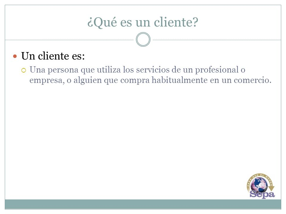¿Qué es un cliente? Un cliente es: Una persona que utiliza los servicios de un profesional o empresa, o alguien que compra habitualmente en un comerci