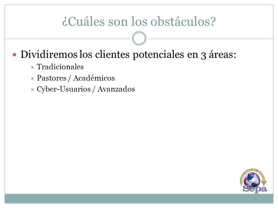 ¿Cuáles son los obstáculos? Dividiremos los clientes potenciales en 3 áreas: Tradicionales Pastores / Académicos Cyber-Usuarios / Avanzados