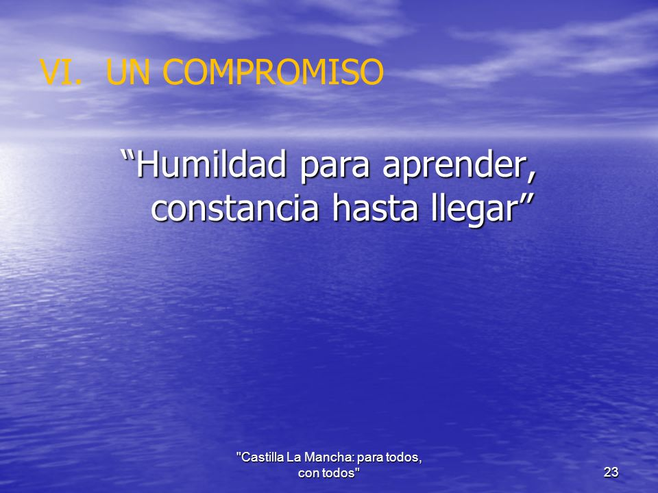 VI.UN COMPROMISO Humildad para aprender, constancia hasta llegar Castilla La Mancha: para todos, con todos 23