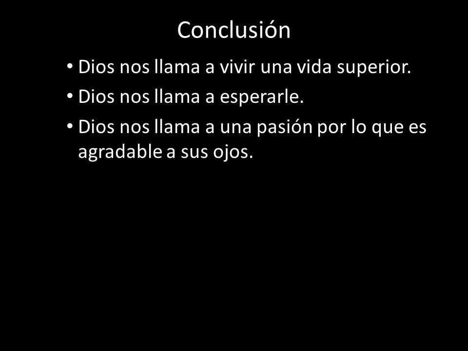 Conclusión Dios nos llama a vivir una vida superior. Dios nos llama a esperarle. Dios nos llama a una pasión por lo que es agradable a sus ojos.