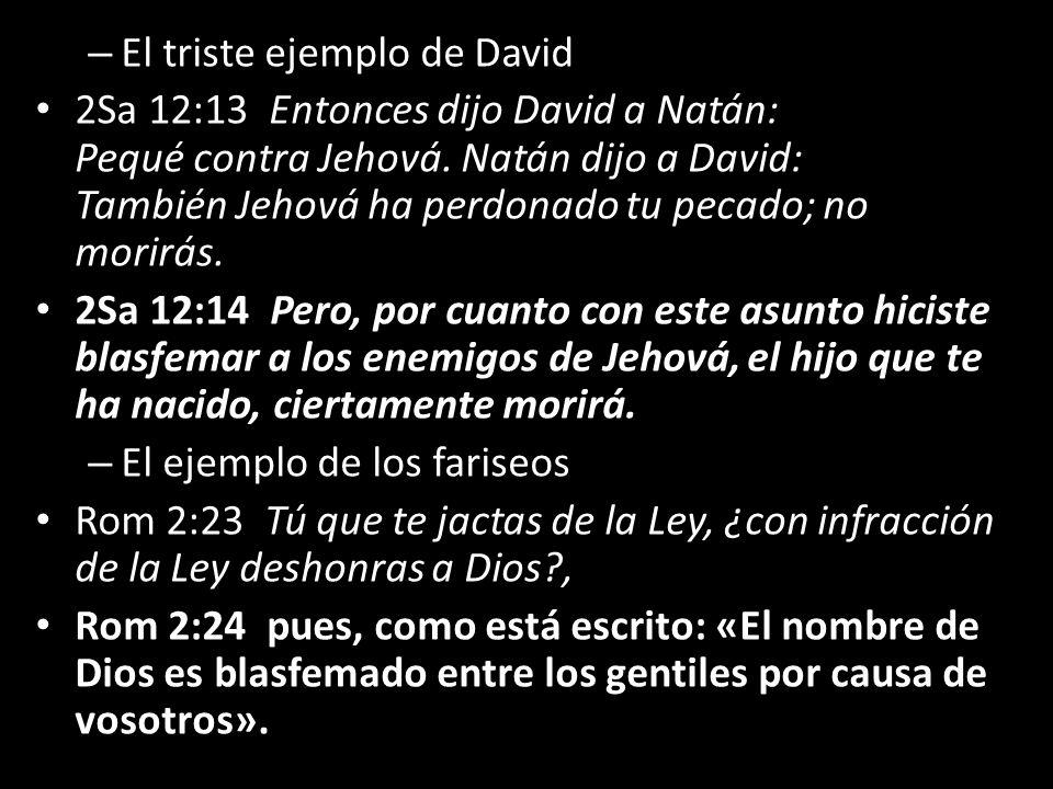 – El triste ejemplo de David 2Sa 12:13 Entonces dijo David a Natán: Pequé contra Jehová. Natán dijo a David: También Jehová ha perdonado tu pecado; no