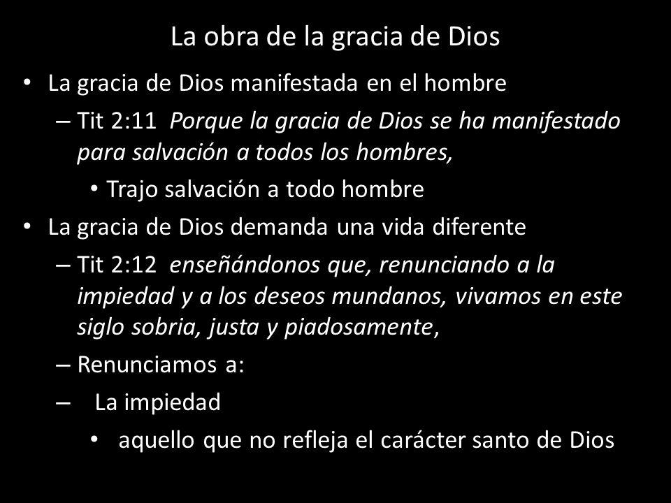 La obra de la gracia de Dios La gracia de Dios manifestada en el hombre – Tit 2:11 Porque la gracia de Dios se ha manifestado para salvación a todos l