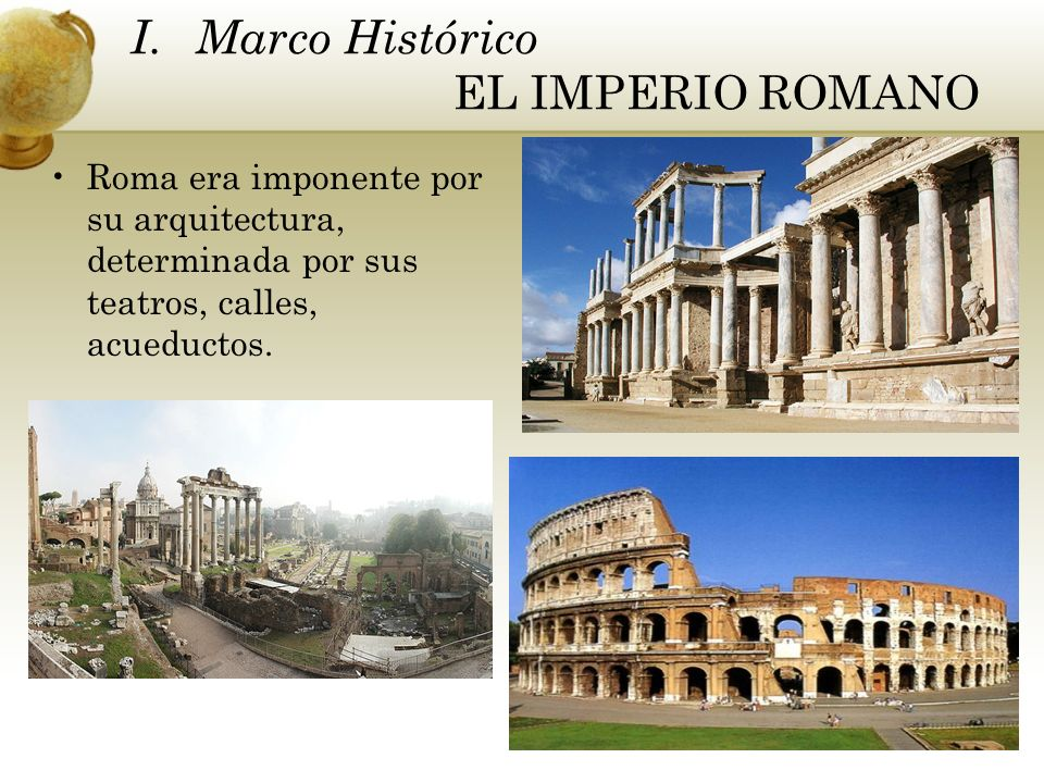 Roma era imponente por su arquitectura, determinada por sus teatros, calles, acueductos. I. Marco Histórico EL IMPERIO ROMANO