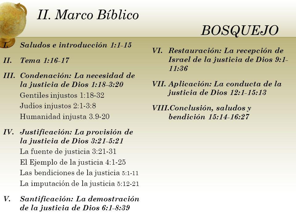 I.Saludos e introducción 1:1-15 II.Tema 1:16-17 III.Condenación: La necesidad de la justicia de Dios 1:18-3:20 Gentiles injustos 1:18-32 Judíos injustos 2:1-3:8 Humanidad injusta 3.9-20 IV.Justificación: La provisión de la justicia de Dios 3:21-5:21 La fuente de justicia 3:21-31 El Ejemplo de la justicia 4:1-25 Las bendiciones de la justicia 5:1-11 La imputación de la justicia 5:12-21 V.Santificación: La demostración de la justicia de Dios 6:1-8:39 VI.Restauración: La recepción de Israel de la justicia de Dios 9:1- 11:36 VII.Aplicación: La conducta de la justicia de Dios 12:1-15:13 VIII.Conclusión, saludos y bendición 15:14-16:27 II.