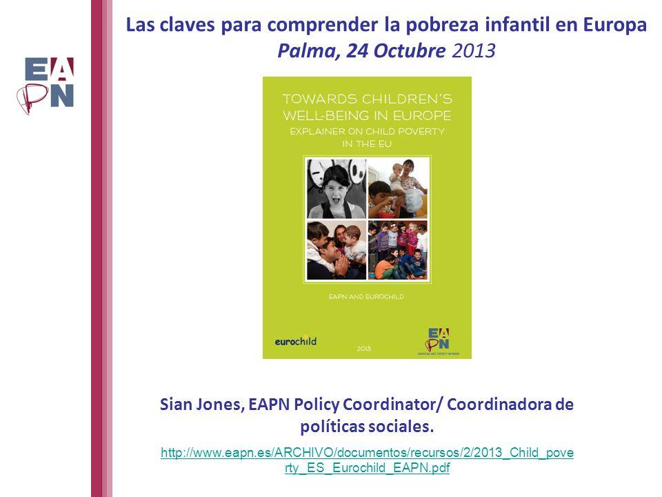 Las claves para comprender la pobreza infantil en Europa Palma, 24 Octubre 2013 Sian Jones, EAPN Policy Coordinator/ Coordinadora de políticas sociales.
