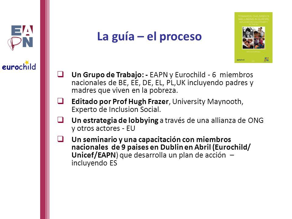 La guía – el proceso Un Grupo de Trabajo: - EAPN y Eurochild - 6 miembros nacionales de BE, EE, DE, EL, PL,UK incluyendo padres y madres que viven en la pobreza.