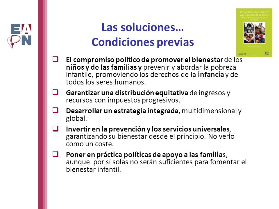 Las soluciones… Condiciones previas El compromiso político de promover el bienestar de los niños y de las familias y prevenir y abordar la pobreza infantile, promoviendo los derechos de la infancia y de todos los seres humanos.