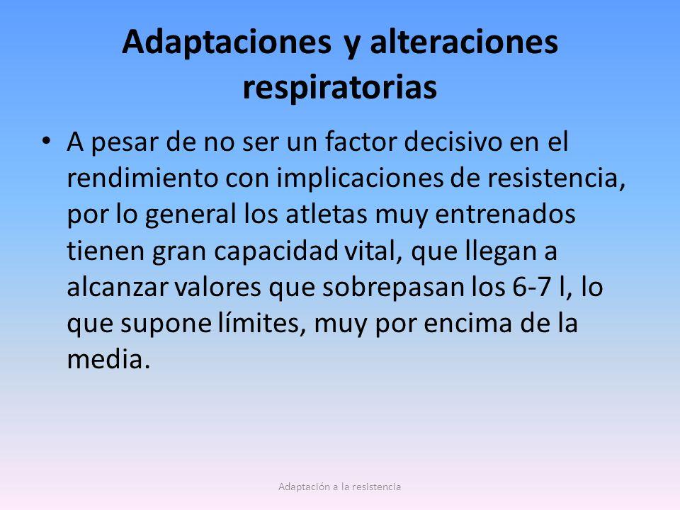 Adaptaciones y alteraciones respiratorias A pesar de no ser un factor decisivo en el rendimiento con implicaciones de resistencia, por lo general los