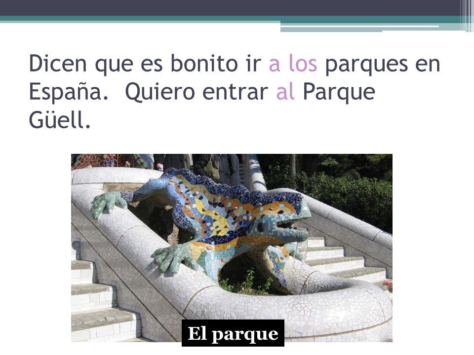 Dicen que es bonito ir a los parques en España. Quiero entrar al Parque Güell. El parque