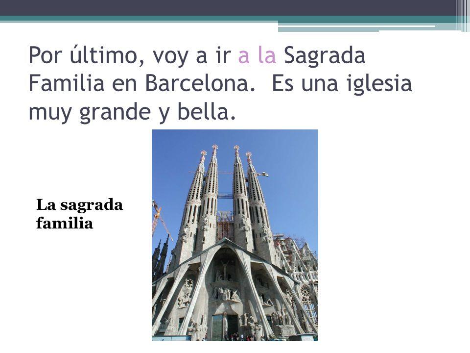 Por último, voy a ir a la Sagrada Familia en Barcelona. Es una iglesia muy grande y bella. La sagrada familia