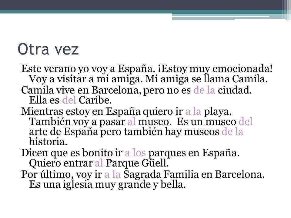 Otra vez Este verano yo voy a España. ¡Estoy muy emocionada! Voy a visitar a mi amiga. Mi amiga se llama Camila. Camila vive en Barcelona, pero no es