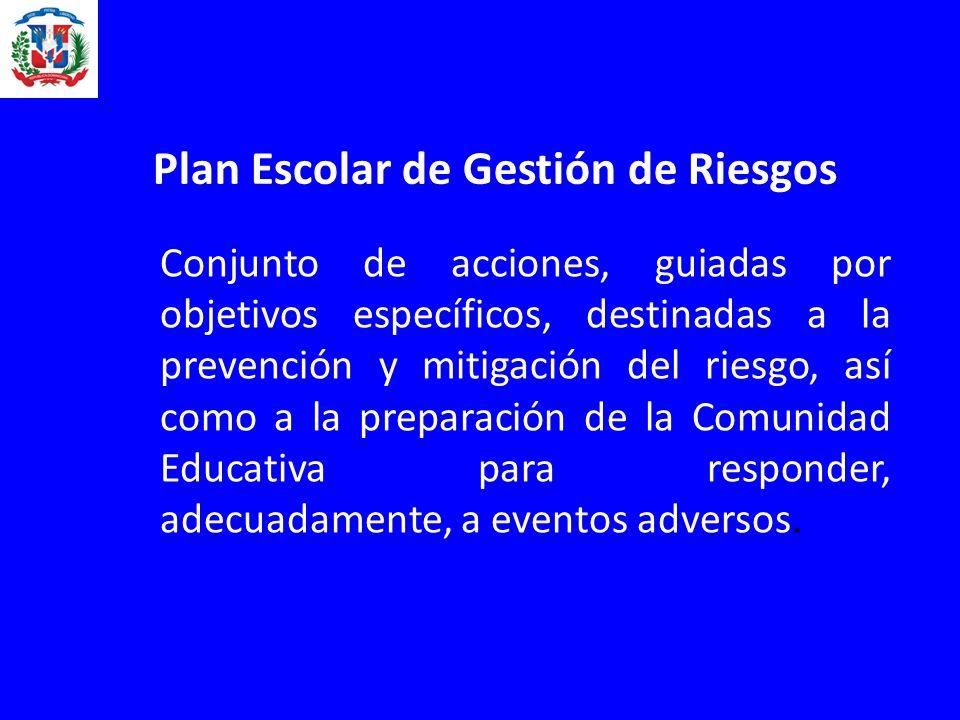 Plan Escolar de Gestión de Riesgos Conjunto de acciones, guiadas por objetivos específicos, destinadas a la prevención y mitigación del riesgo, así como a la preparación de la Comunidad Educativa para responder, adecuadamente, a eventos adversos.
