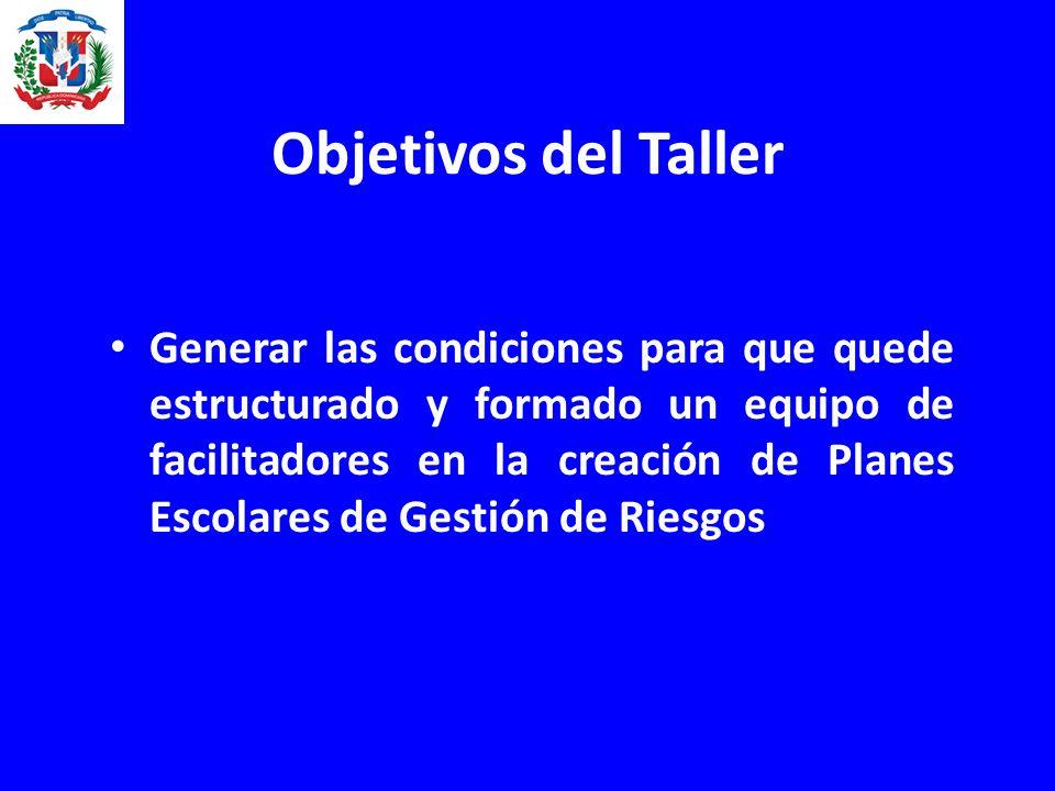 Objetivos del Taller Generar las condiciones para que quede estructurado y formado un equipo de facilitadores en la creación de Planes Escolares de Gestión de Riesgos