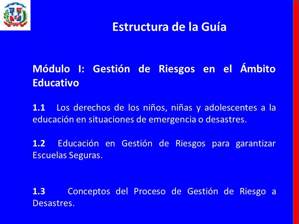 Estructura de la Guía Módulo I: Gestión de Riesgos en el Ámbito Educativo 1.1 Los derechos de los niños, niñas y adolescentes a la educación en situaciones de emergencia o desastres.