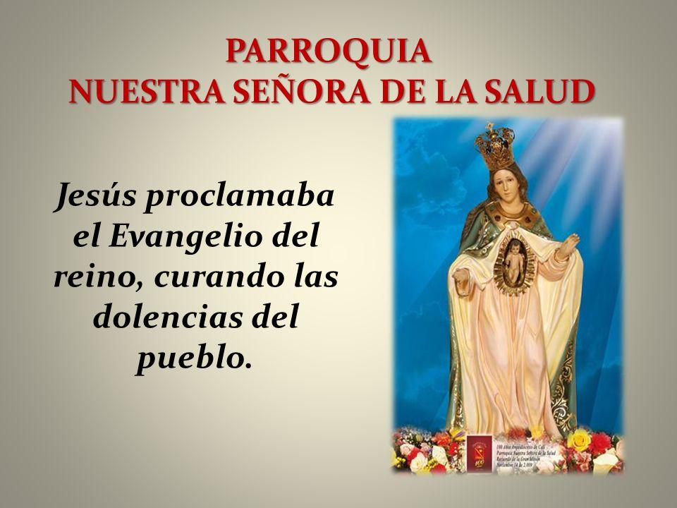 PARROQUIA NUESTRA SEÑORA DE LA SALUD Jesús proclamaba el Evangelio del reino, curando las dolencias del pueblo.