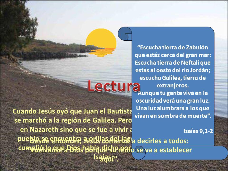 Cuando Jesús oyó que Juan el Bautista estaba en la cárcel, se marchó a la región de Galilea. Pero no volvió a su casa en Nazareth sino que se fue a vi