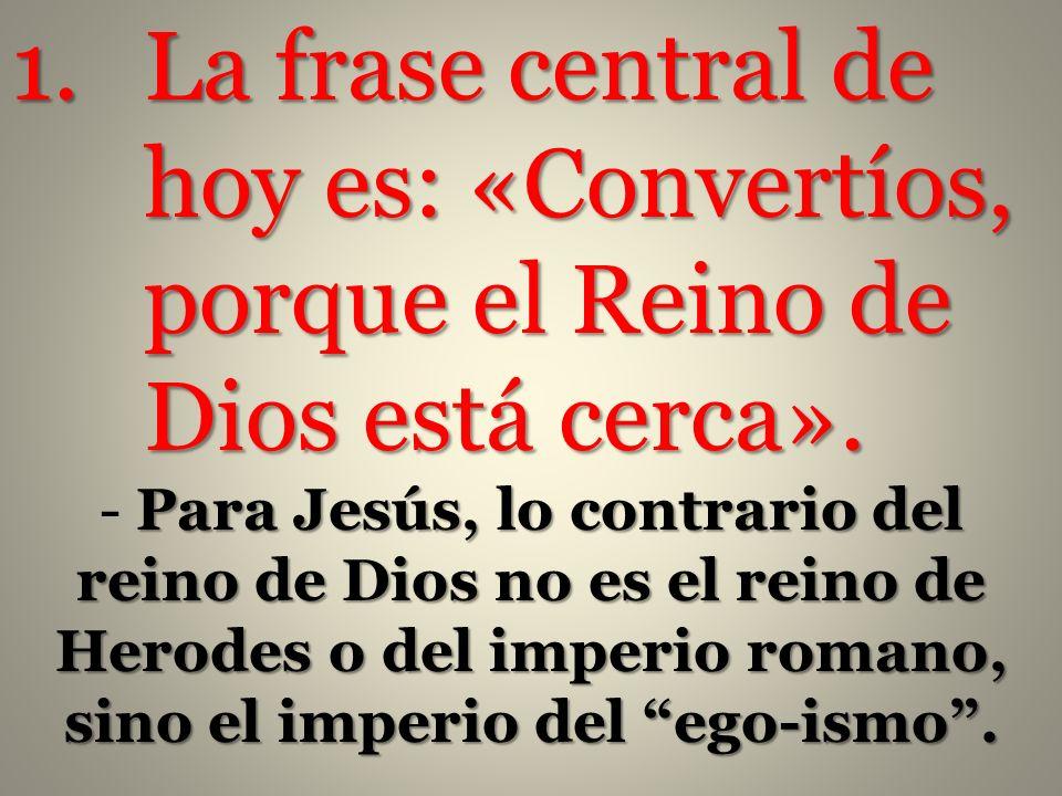 1.La frase central de hoy es: «Convertíos, porque el Reino de Dios está cerca». Para Jesús, lo contrario del reino de Dios no es el reino de Herodes o
