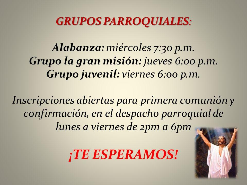 GRUPOS PARROQUIALES: Alabanza: miércoles 7:30 p.m. Grupo la gran misión: jueves 6:00 p.m. Grupo juvenil: viernes 6:00 p.m. Inscripciones abiertas para