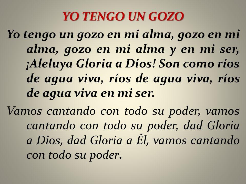 YO TENGO UN GOZO Yo tengo un gozo en mi alma, gozo en mi alma, gozo en mi alma y en mi ser, ¡Aleluya Gloria a Dios! Son como ríos de agua viva, ríos d