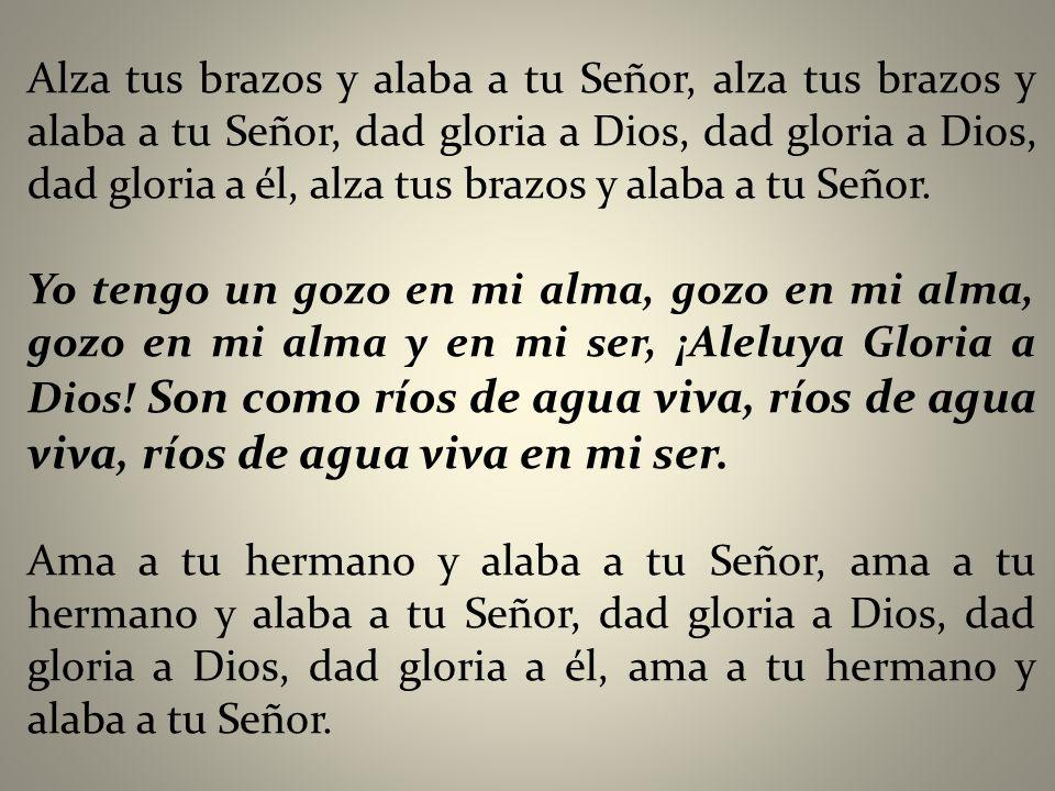 Alza tus brazos y alaba a tu Señor, alza tus brazos y alaba a tu Señor, dad gloria a Dios, dad gloria a Dios, dad gloria a él, alza tus brazos y alaba