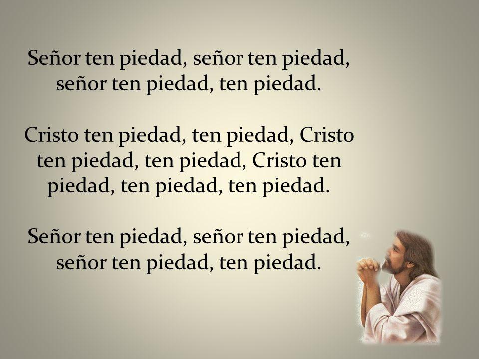 Señor ten piedad, señor ten piedad, señor ten piedad, ten piedad. Cristo ten piedad, ten piedad, Cristo ten piedad, ten piedad, Cristo ten piedad, ten