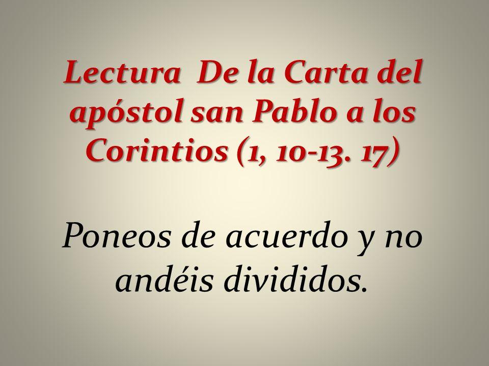 Lectura De la Carta del apóstol san Pablo a los Corintios (1, 10-13. 17) Poneos de acuerdo y no andéis divididos.