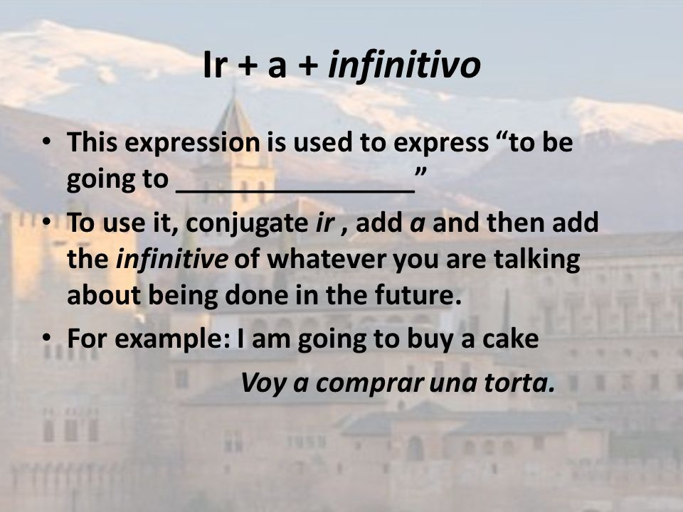 Ir + a + infinitivo This expression is used to express to be going to ________________ To use it, conjugate ir, add a and then add the infinitive of w