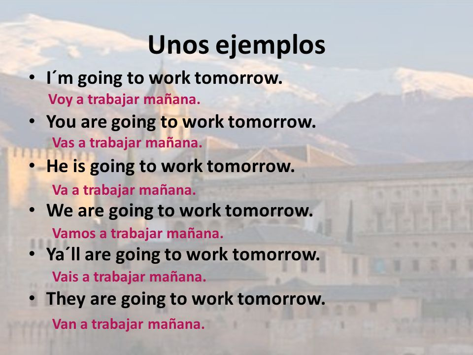 Unos ejemplos I´m going to work tomorrow. You are going to work tomorrow. He is going to work tomorrow. We are going to work tomorrow. Ya´ll are going