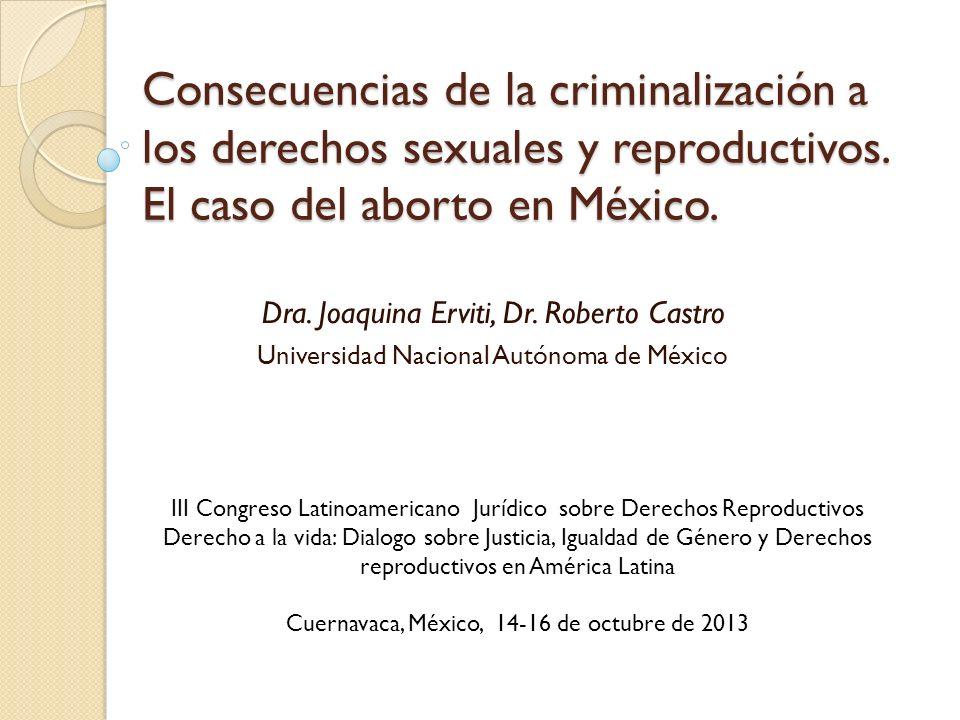 Consecuencias de la criminalización a los derechos sexuales y reproductivos. El caso del aborto en México. Dra. Joaquina Erviti, Dr. Roberto Castro Un