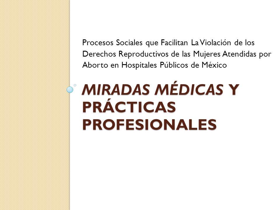 MIRADAS MÉDICAS Y PRÁCTICAS PROFESIONALES Procesos Sociales que Facilitan La Violación de los Derechos Reproductivos de las Mujeres Atendidas por Aborto en Hospitales Públicos de México