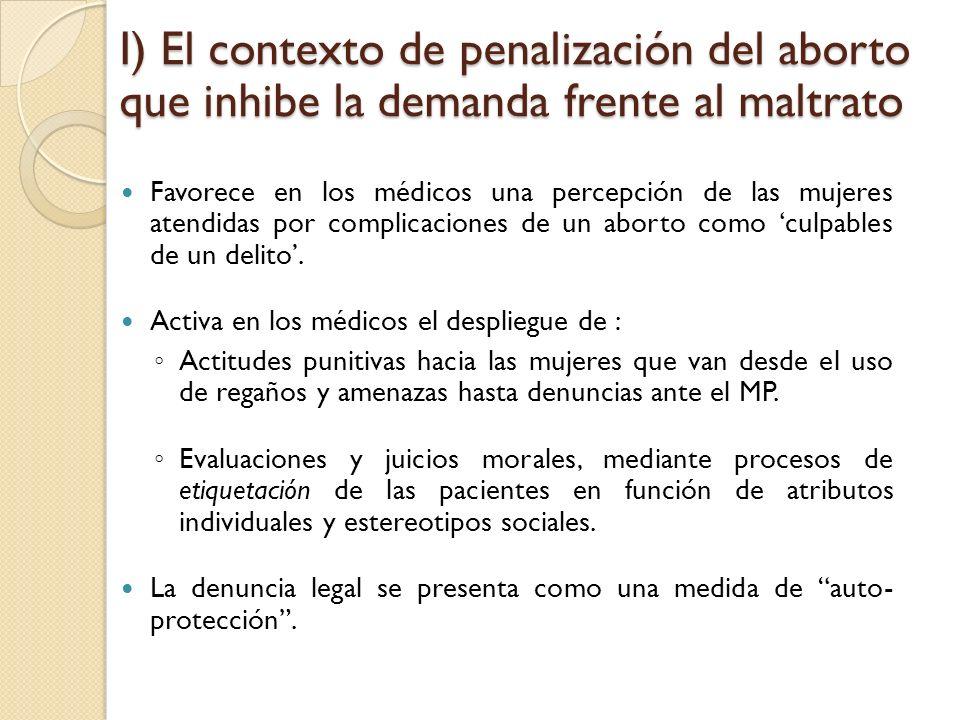 I) El contexto de penalización del aborto que inhibe la demanda frente al maltrato Favorece en los médicos una percepción de las mujeres atendidas por complicaciones de un aborto como culpables de un delito.