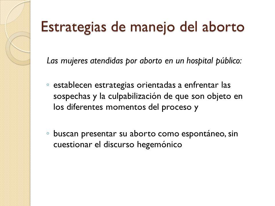 Estrategias de manejo del aborto Las mujeres atendidas por aborto en un hospital público: establecen estrategias orientadas a enfrentar las sospechas y la culpabilización de que son objeto en los diferentes momentos del proceso y buscan presentar su aborto como espontáneo, sin cuestionar el discurso hegemónico