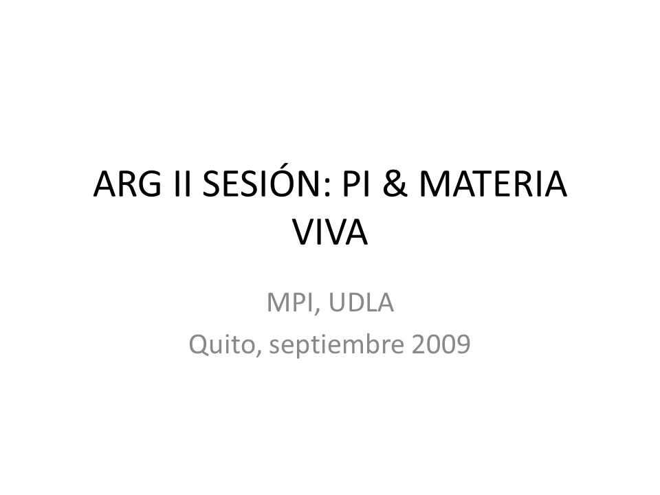 ARG II SESIÓN: PI & MATERIA VIVA MPI, UDLA Quito, septiembre 2009